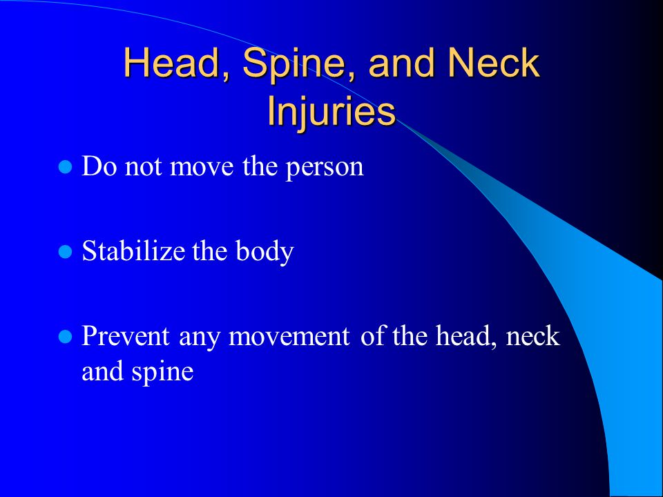 Head, Spine, and Neck Injuries Do not move the person Stabilize the body Prevent any movement of the head, neck and spine
