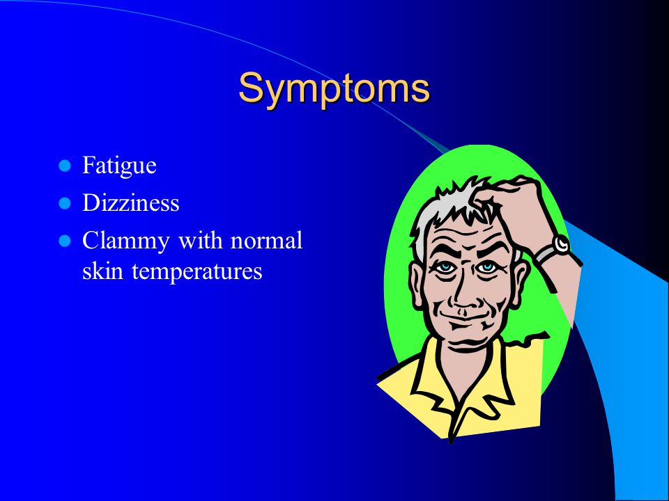 Symptoms Fatigue Dizziness Clammy with normal skin temperatures
