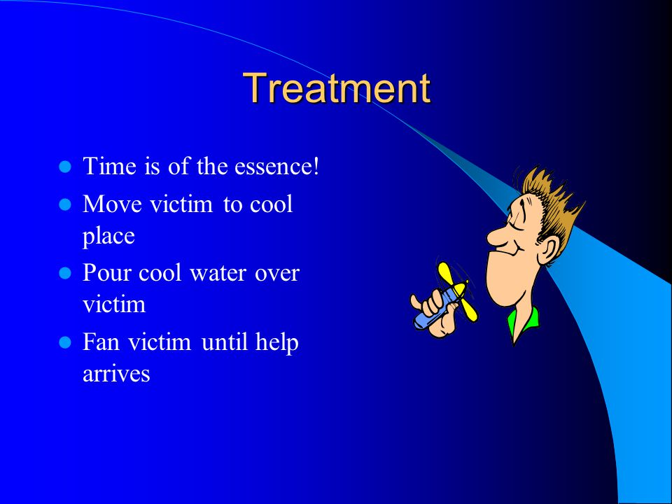 Treatment Time is of the essence! Move victim to cool place Pour cool water over victim Fan victim until help arrives