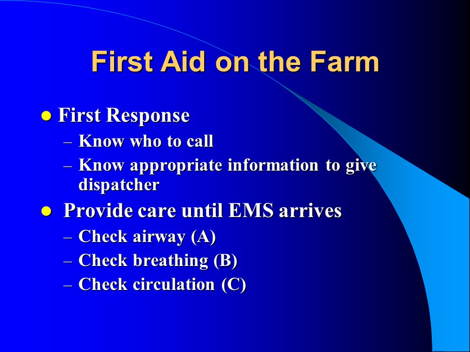 First Aid on the Farm First Response First Response – Know who to call – Know appropriate information to give dispatcher Provide care until EMS arrive