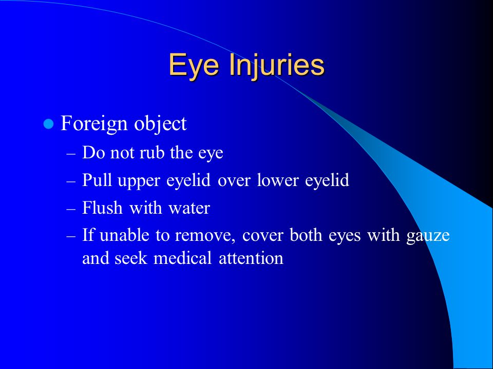 Eye Injuries Foreign object – Do not rub the eye – Pull upper eyelid over lower eyelid – Flush with water – If unable to remove, cover both eyes with