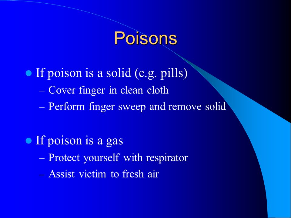 Poisons If poison is a solid (e.g. pills) – Cover finger in clean cloth – Perform finger sweep and remove solid If poison is a gas – Protect yourself
