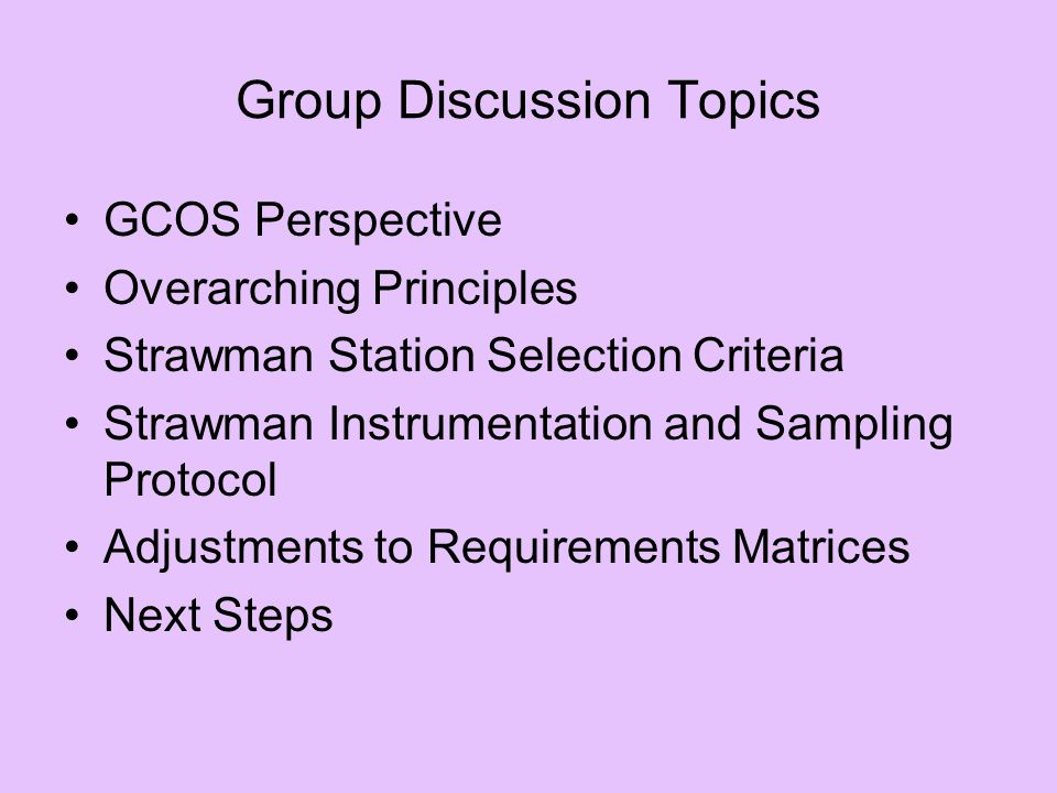 Group Discussion Topics GCOS Perspective Overarching Principles Strawman Station Selection Criteria Strawman Instrumentation and Sampling Protocol Adjustments to Requirements Matrices Next Steps