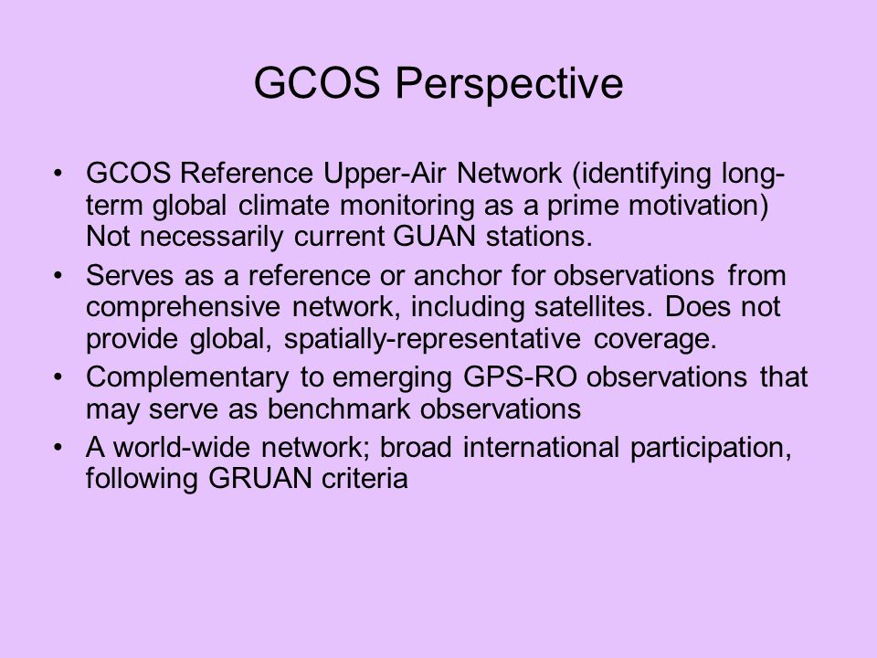 GCOS Perspective GCOS Reference Upper-Air Network (identifying long- term global climate monitoring as a prime motivation) Not necessarily current GUAN stations.