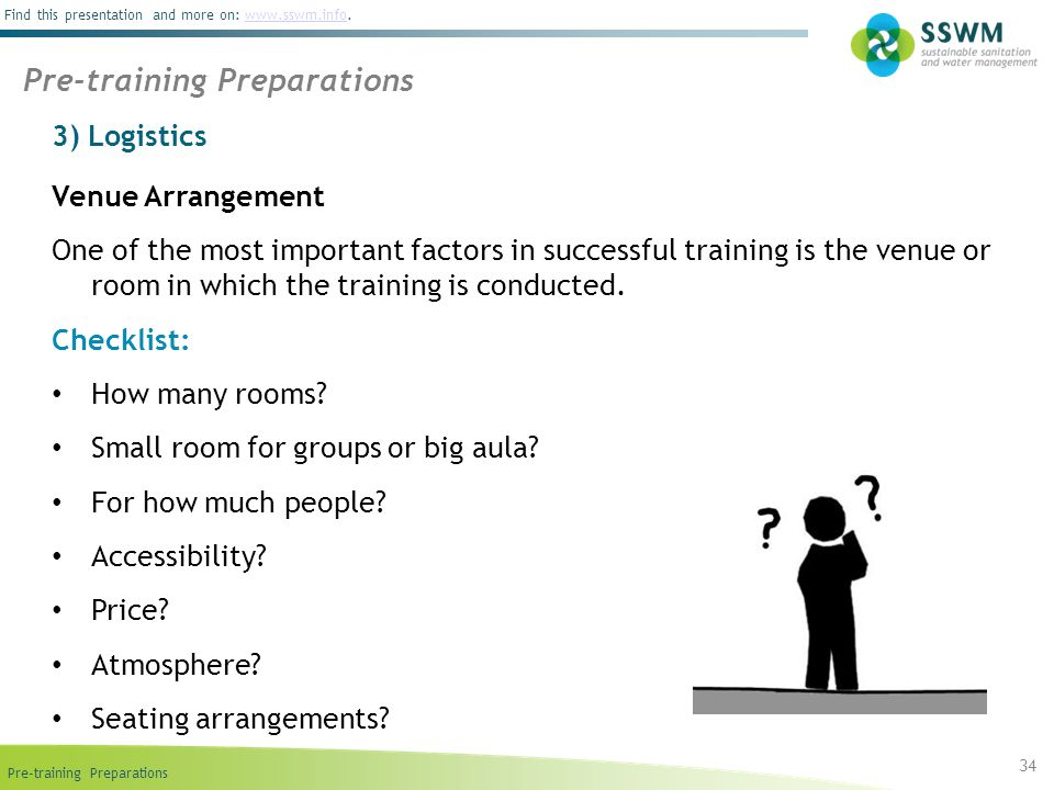 Pre-training Preparations Find this presentation and more on: www.sswm.info.www.sswm.info 3) Logistics 34 Pre-training Preparations Venue Arrangement One of the most important factors in successful training is the venue or room in which the training is conducted.