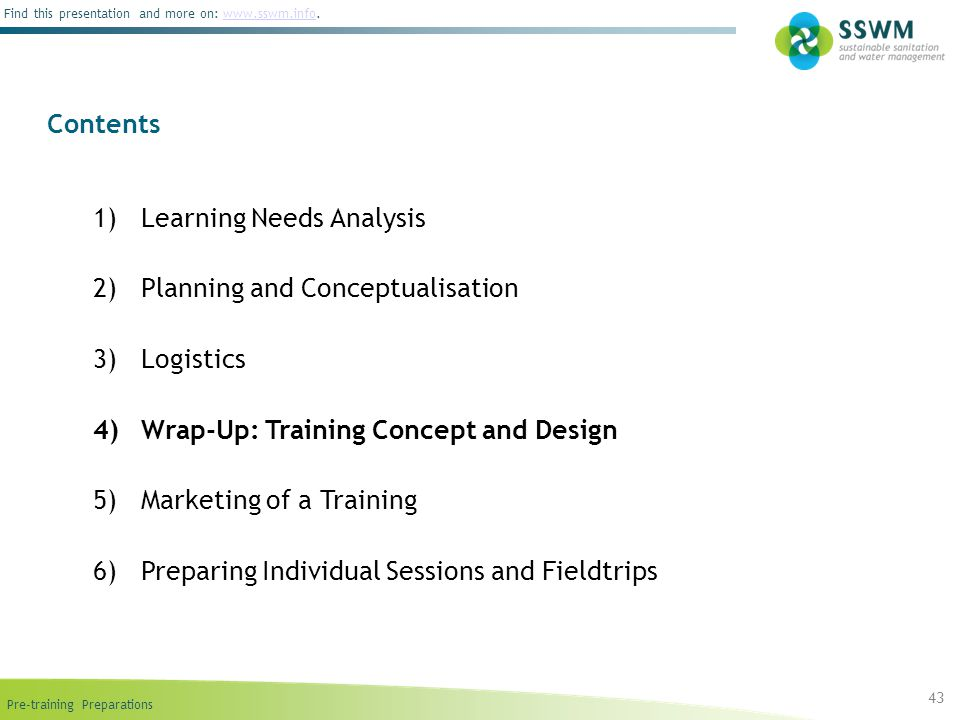 Pre-training Preparations Find this presentation and more on: www.sswm.info.www.sswm.info 1)Learning Needs Analysis 2)Planning and Conceptualisation 3)Logistics 4)Wrap-Up: Training Concept and Design 5)Marketing of a Training 6)Preparing Individual Sessions and Fieldtrips Contents 43