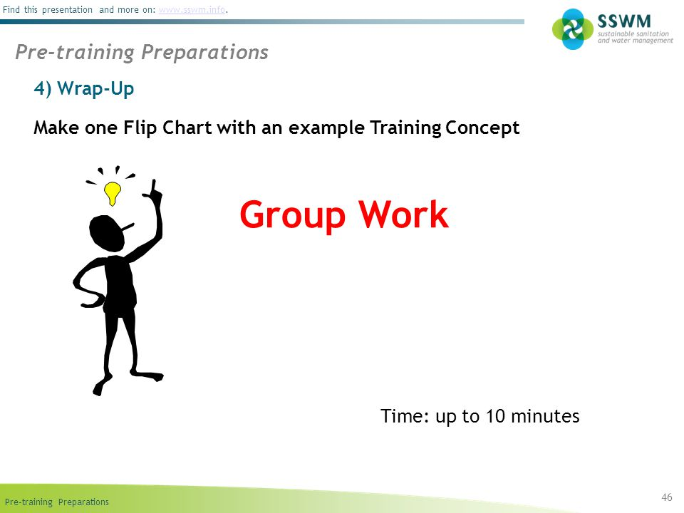 Pre-training Preparations Find this presentation and more on: www.sswm.info.www.sswm.info 4) Wrap-Up 46 Pre-training Preparations Make one Flip Chart with an example Training Concept Group Work Time: up to 10 minutes