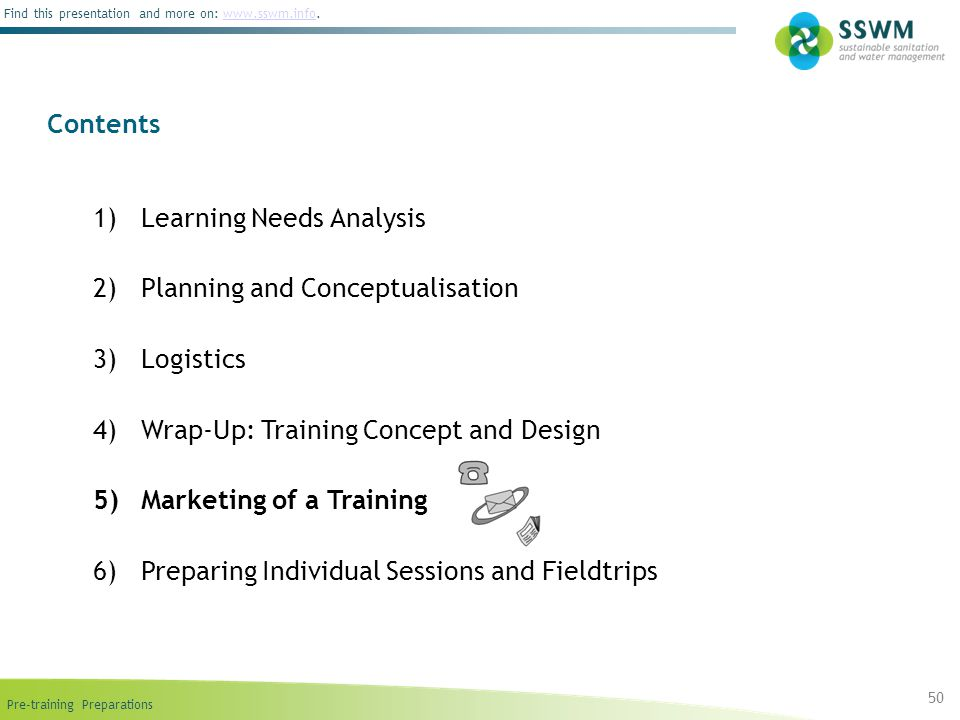 Find this presentation and more on: www.sswm.info.www.sswm.info 1)Learning Needs Analysis 2)Planning and Conceptualisation 3)Logistics 4)Wrap-Up: Training Concept and Design 5)Marketing of a Training 6)Preparing Individual Sessions and Fieldtrips Contents 50
