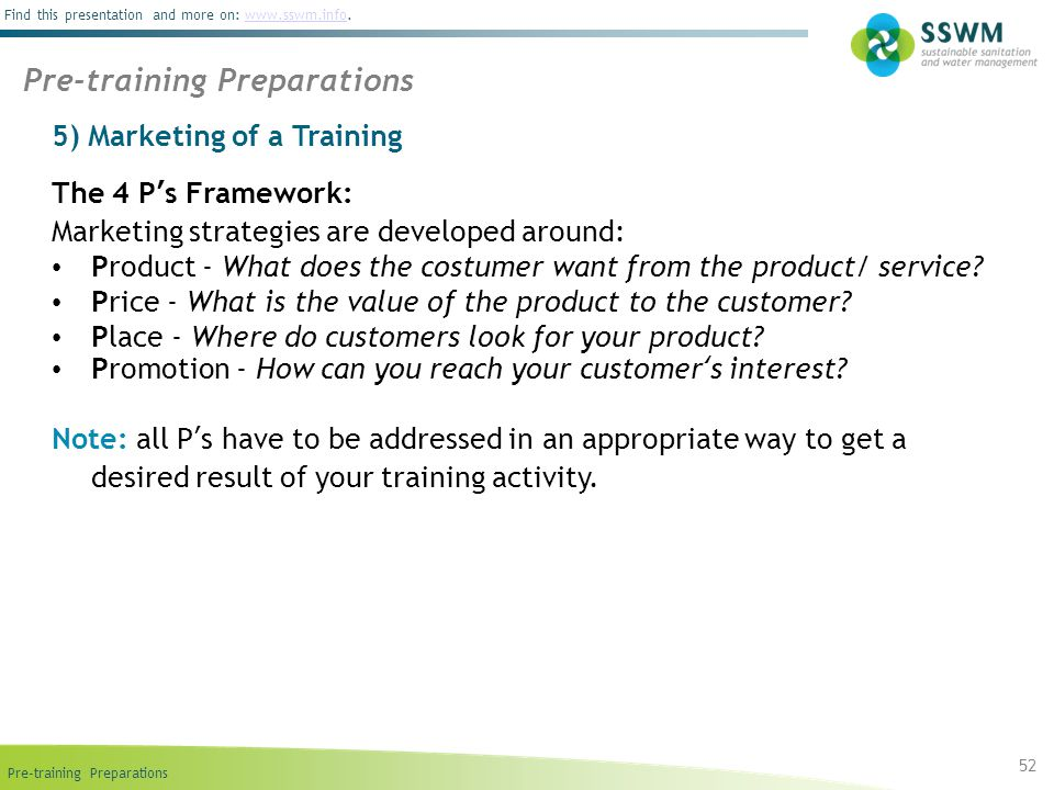 Pre-training Preparations Find this presentation and more on: www.sswm.info.www.sswm.info 5) Marketing of a Training 52 Pre-training Preparations The 4 P's Framework: Marketing strategies are developed around: Product - What does the costumer want from the product/ service.