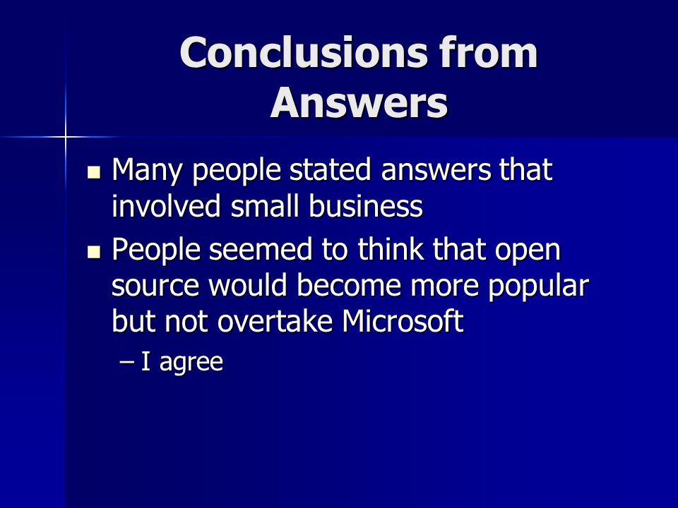 Conclusions from Answers Many people stated answers that involved small business Many people stated answers that involved small business People seemed to think that open source would become more popular but not overtake Microsoft People seemed to think that open source would become more popular but not overtake Microsoft –I agree