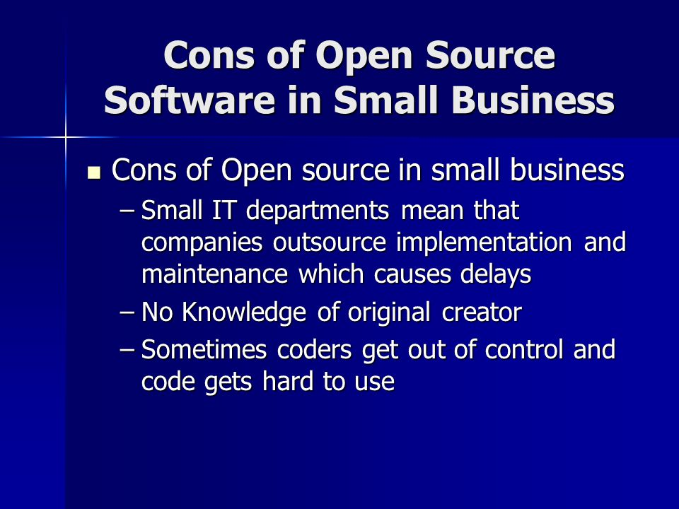 Cons of Open Source Software in Small Business Cons of Open source in small business Cons of Open source in small business –Small IT departments mean that companies outsource implementation and maintenance which causes delays –No Knowledge of original creator –Sometimes coders get out of control and code gets hard to use