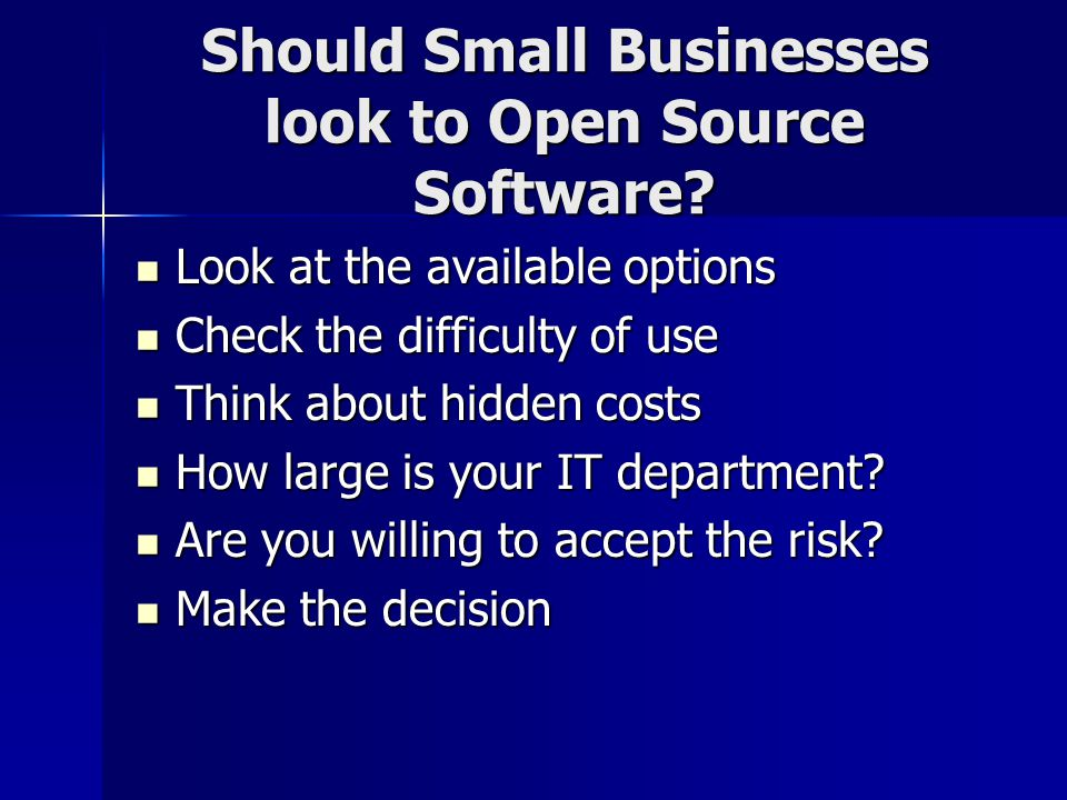 Should Small Businesses look to Open Source Software? Look at the available options Look at the available options Check the difficulty of use Check th