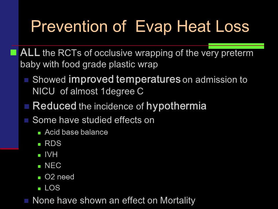 Prevention of Evap Heat Loss ALL the RCTs of occlusive wrapping of the very preterm baby with food grade plastic wrap Showed improved temperatures on
