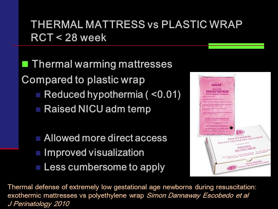 Thermal warming mattresses Compared to plastic wrap Reduced hypothermia ( <0.01) Raised NICU adm temp Allowed more direct access Improved visualization Less cumbersome to apply Thermal defense of extremely low gestational age newborns during resuscitation: exothermic mattresses vs polyethylene wrap Simon Dannaway Escobedo et al J Perinatology 2010 THERMAL MATTRESS vs PLASTIC WRAP RCT < 28 week