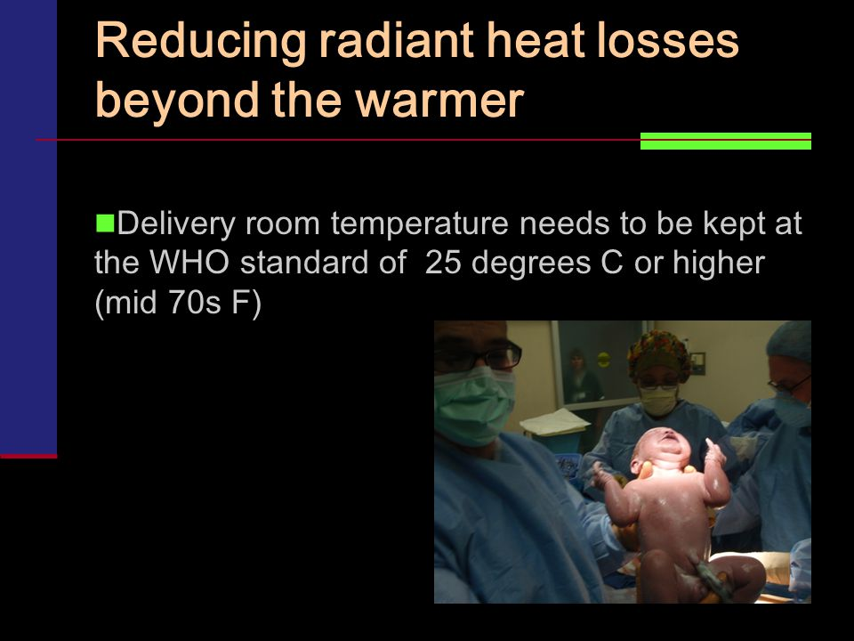 Reducing radiant heat losses beyond the warmer Delivery room temperature needs to be kept at the WHO standard of 25 degrees C or higher (mid 70s F)