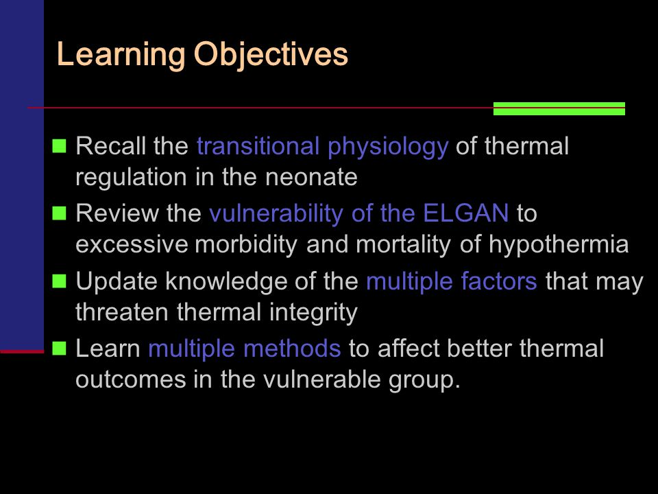 Learning Objectives Recall the transitional physiology of thermal regulation in the neonate Review the vulnerability of the ELGAN to excessive morbidity and mortality of hypothermia Update knowledge of the multiple factors that may threaten thermal integrity Learn multiple methods to affect better thermal outcomes in the vulnerable group.