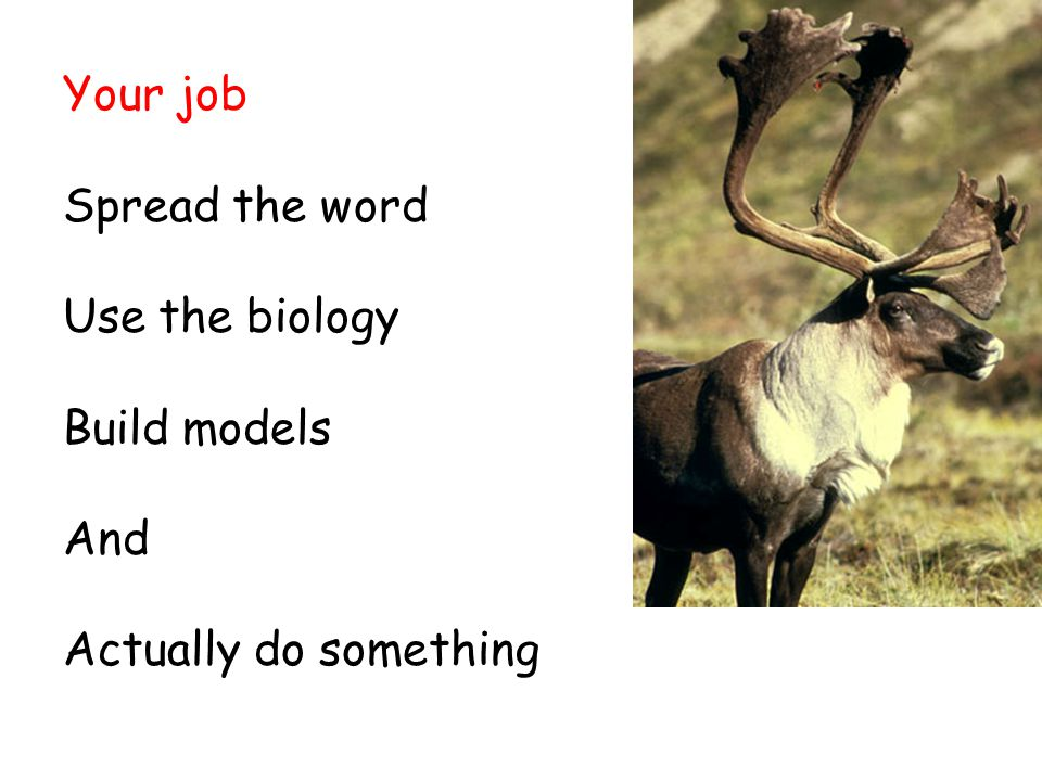 Your job Spread the word Use the biology Build models And Actually do something