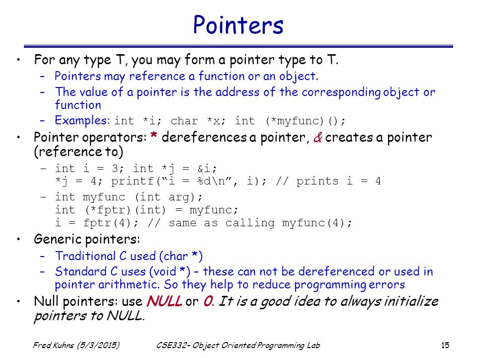 15 Fred Kuhns (5/3/2015)CSE332– Object Oriented Programming Lab Pointers For any type T, you may form a pointer type to T.