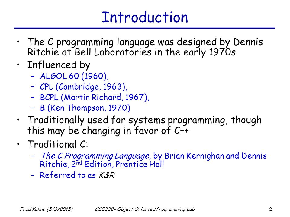 2 Fred Kuhns (5/3/2015)CSE332– Object Oriented Programming Lab Introduction The C programming language was designed by Dennis Ritchie at Bell Laboratories in the early 1970s Influenced by –ALGOL 60 (1960), –CPL (Cambridge, 1963), –BCPL (Martin Richard, 1967), –B (Ken Thompson, 1970) Traditionally used for systems programming, though this may be changing in favor of C++ Traditional C: –The C Programming Language, by Brian Kernighan and Dennis Ritchie, 2 nd Edition, Prentice Hall –Referred to as K&R