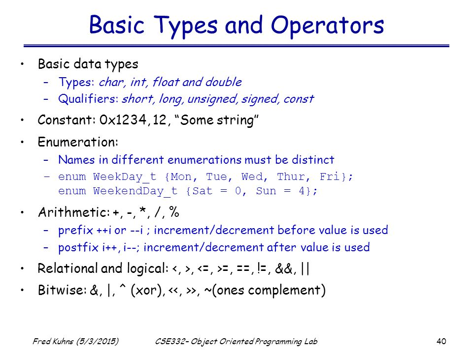 40 Fred Kuhns (5/3/2015)CSE332– Object Oriented Programming Lab Basic Types and Operators Basic data types –Types: char, int, float and double –Qualifiers: short, long, unsigned, signed, const Constant: 0x1234, 12, Some string Enumeration: –Names in different enumerations must be distinct –enum WeekDay_t {Mon, Tue, Wed, Thur, Fri}; enum WeekendDay_t {Sat = 0, Sun = 4}; Arithmetic: +, -, *, /, % –prefix ++i or --i ; increment/decrement before value is used –postfix i++, i--; increment/decrement after value is used Relational and logical:, =, ==, !=, &&, || Bitwise: &, |, ^ (xor), >, ~(ones complement)
