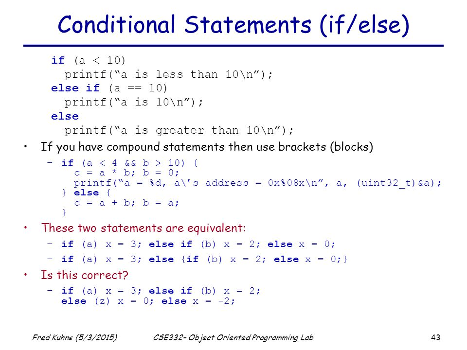 43 Fred Kuhns (5/3/2015)CSE332– Object Oriented Programming Lab Conditional Statements (if/else) if (a < 10) printf( a is less than 10\n ); else if (a == 10) printf( a is 10\n ); else printf( a is greater than 10\n ); If you have compound statements then use brackets (blocks) –if (a 10) { c = a * b; b = 0; printf( a = %d, a\'s address = 0x%08x\n , a, (uint32_t)&a); } else { c = a + b; b = a; } These two statements are equivalent: –if (a) x = 3; else if (b) x = 2; else x = 0; –if (a) x = 3; else {if (b) x = 2; else x = 0;} Is this correct.