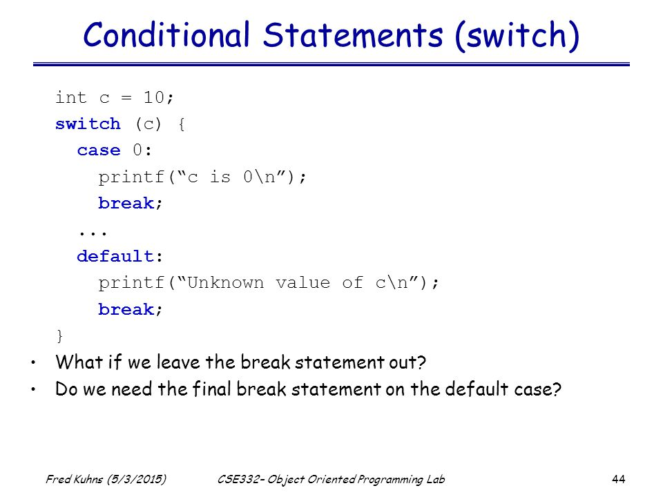 44 Fred Kuhns (5/3/2015)CSE332– Object Oriented Programming Lab Conditional Statements (switch) int c = 10; switch (c) { case 0: printf( c is 0\n ); break;...