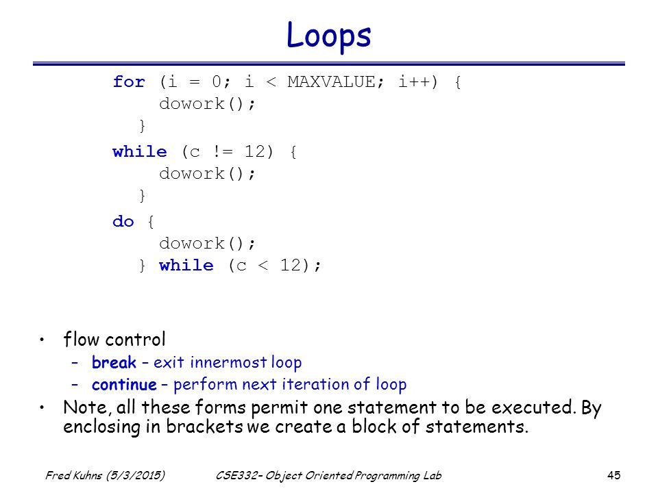 45 Fred Kuhns (5/3/2015)CSE332– Object Oriented Programming Lab Loops flow control –break – exit innermost loop –continue – perform next iteration of loop Note, all these forms permit one statement to be executed.