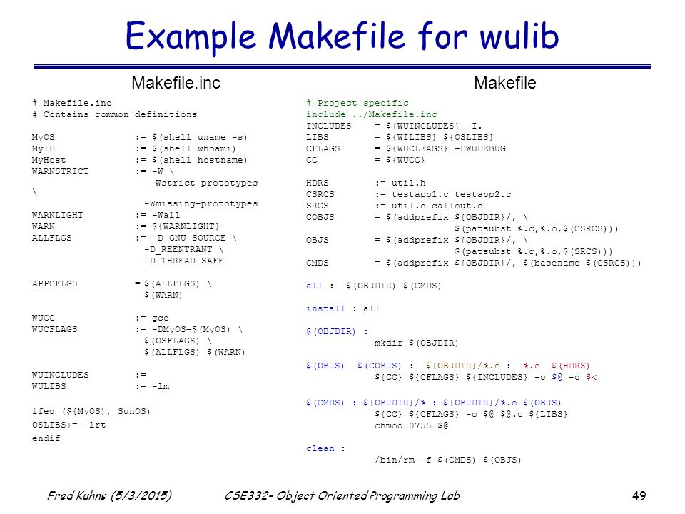 49 Fred Kuhns (5/3/2015)CSE332– Object Oriented Programming Lab Example Makefile for wulib # Project specific include../Makefile.inc INCLUDES= ${WUINCLUDES} –I.