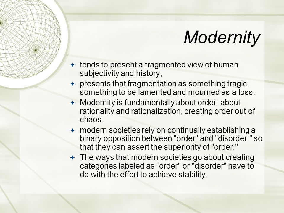 Modernity  tends to present a fragmented view of human subjectivity and history,  presents that fragmentation as something tragic, something to be l
