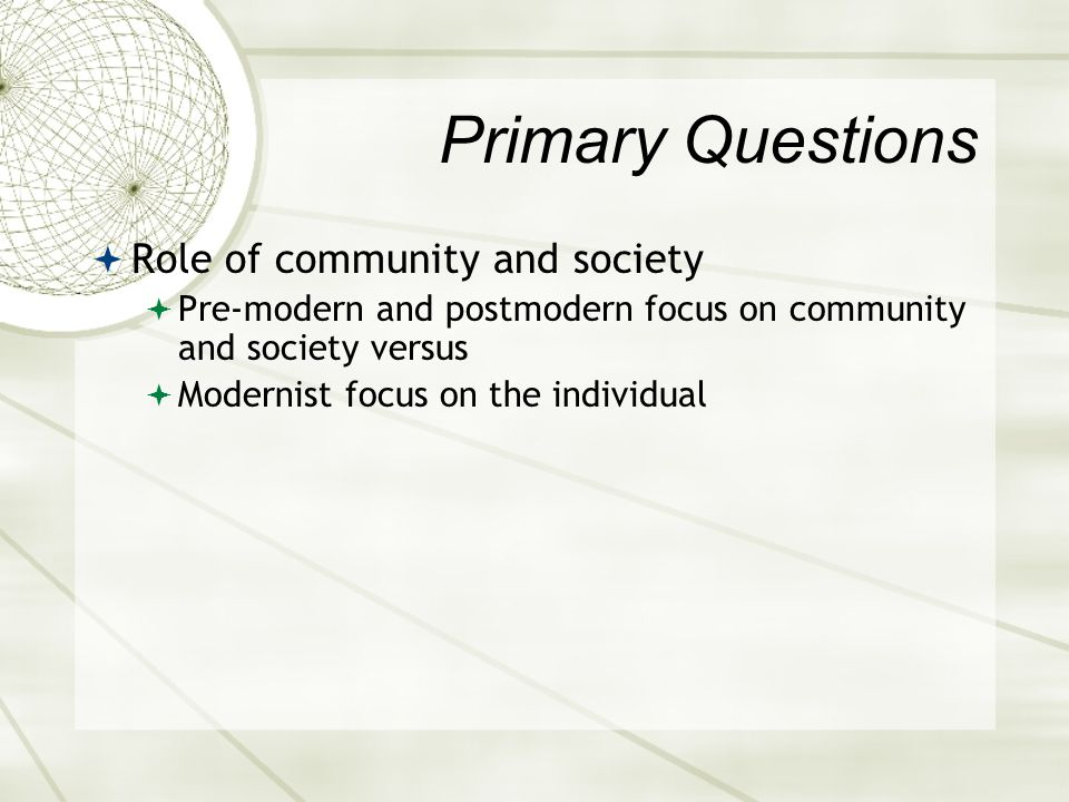 Primary Questions  Role of community and society  Pre-modern and postmodern focus on community and society versus  Modernist focus on the individua