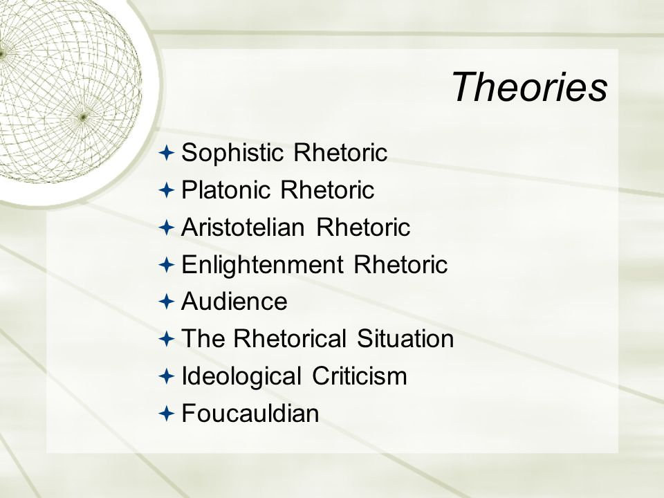 Theories  Sophistic Rhetoric  Platonic Rhetoric  Aristotelian Rhetoric  Enlightenment Rhetoric  Audience  The Rhetorical Situation  Ideological