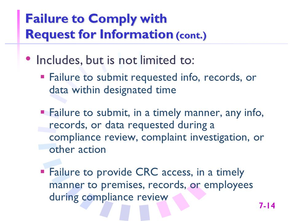 7-14 Failure to Comply with Request for Information (cont.) Includes, but is not limited to:  Failure to submit requested info, records, or data within designated time  Failure to submit, in a timely manner, any info, records, or data requested during a compliance review, complaint investigation, or other action  Failure to provide CRC access, in a timely manner to premises, records, or employees during compliance review