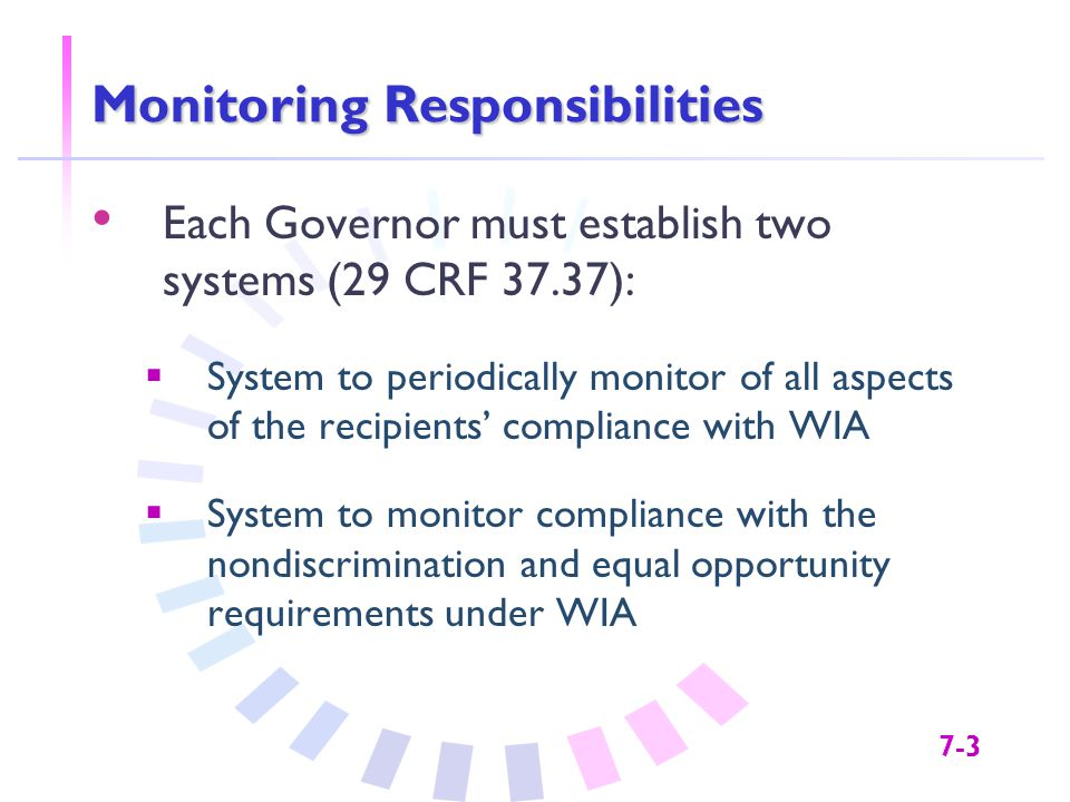 7-3 Monitoring Responsibilities Each Governor must establish two systems (29 CRF 37.37):  System to periodically monitor of all aspects of the recipients' compliance with WIA  System to monitor compliance with the nondiscrimination and equal opportunity requirements under WIA