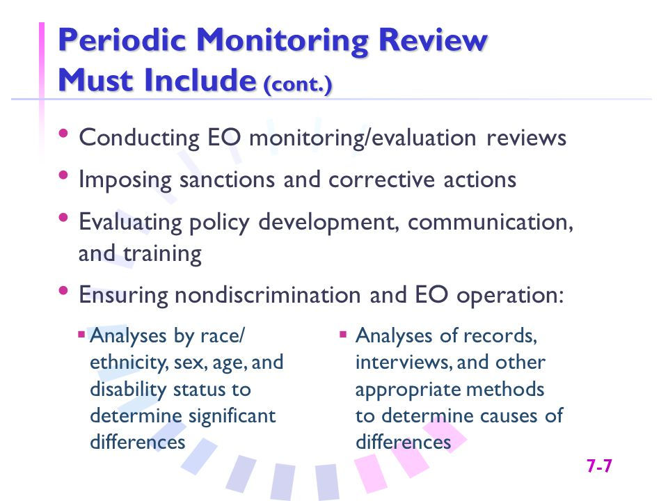 7-7 Periodic Monitoring Review Must Include (cont.) Conducting EO monitoring/evaluation reviews Imposing sanctions and corrective actions Evaluating policy development, communication, and training Ensuring nondiscrimination and EO operation:  Analyses by race/ ethnicity, sex, age, and disability status to determine significant differences  Analyses of records, interviews, and other appropriate methods to determine causes of differences
