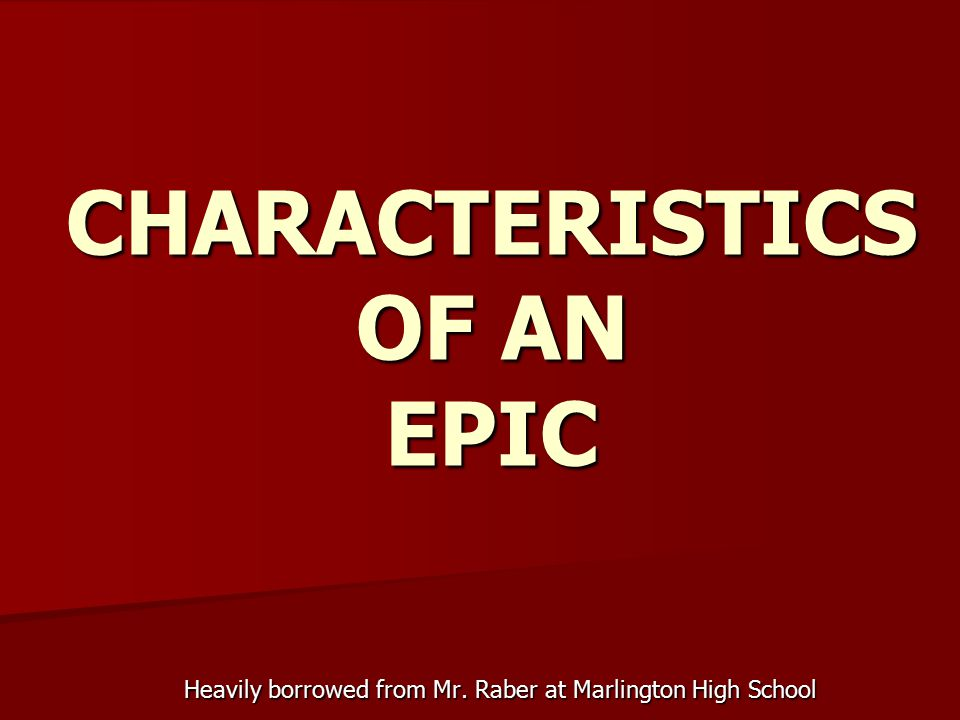 CHARACTERISTICS OF AN EPIC Heavily borrowed from Mr. Raber at Marlington High School