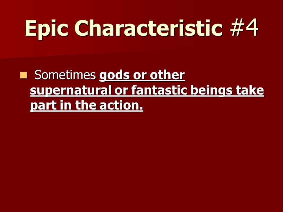Epic Characteristic #4 Sometimes gods or other supernatural or fantastic beings take part in the action. Sometimes gods or other supernatural or fanta
