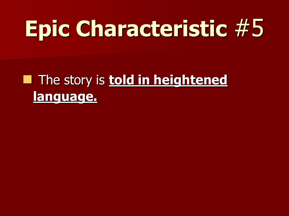Epic Characteristic #5 The story is told in heightened language. The story is told in heightened language.