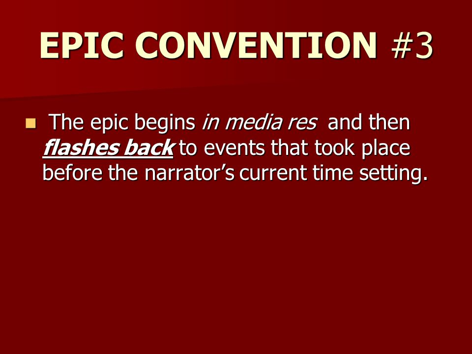 EPIC CONVENTION #3 The epic begins in media res and then flashes back to events that took place before the narrator's current time setting. The epic b
