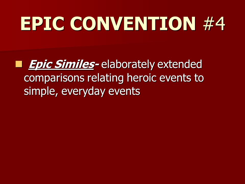 EPIC CONVENTION #4 Epic Similes- elaborately extended comparisons relating heroic events to simple, everyday events Epic Similes- elaborately extended comparisons relating heroic events to simple, everyday events