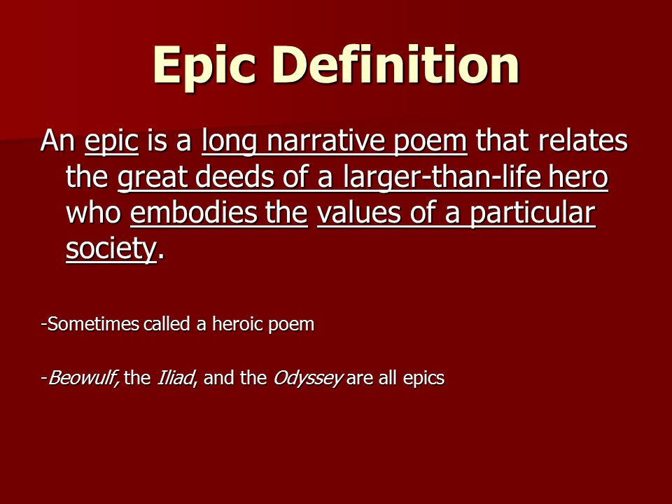 Epic Definition An epic is a long narrative poem that relates the great deeds of a larger-than-life hero who embodies the values of a particular socie