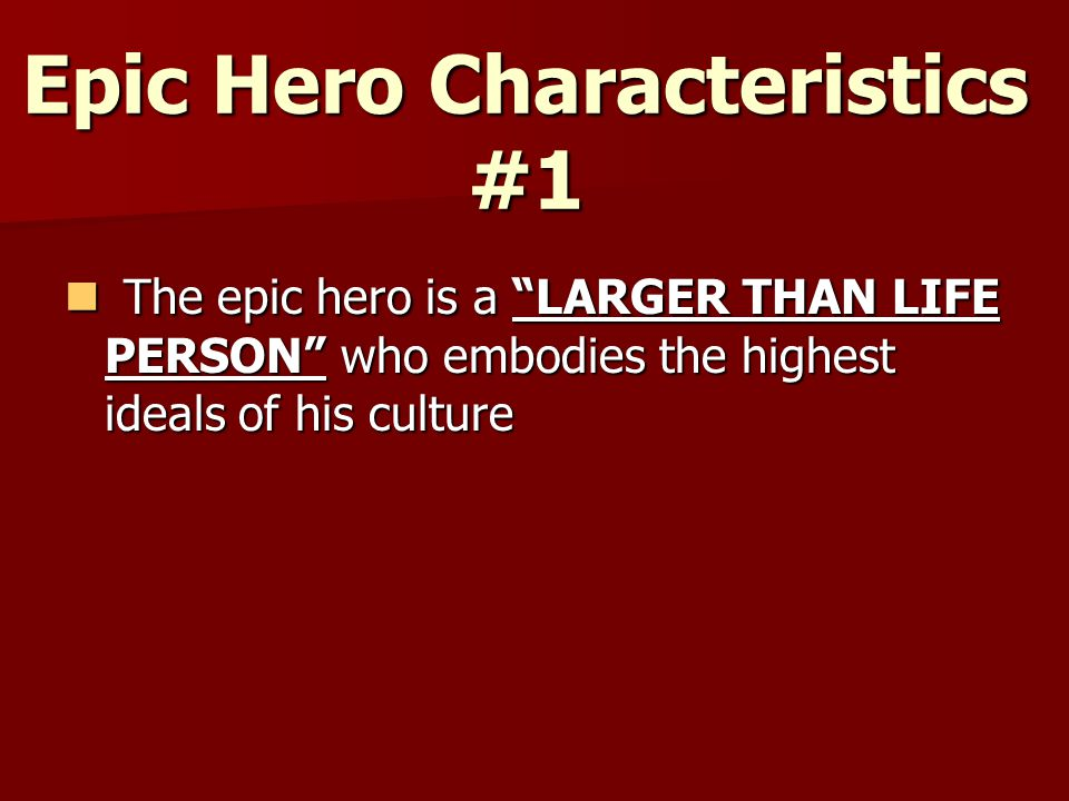 """Epic Hero Characteristics #1 The epic hero is a """"LARGER THAN LIFE PERSON"""" who embodies the highest ideals of his culture The epic hero is a """"LARGER TH"""