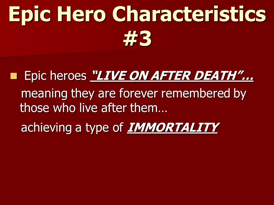 Epic Hero Characteristics #3 Epic heroes LIVE ON AFTER DEATH … Epic heroes LIVE ON AFTER DEATH … meaning they are forever remembered by those who live after them… meaning they are forever remembered by those who live after them… achieving a type of IMMORTALITY achieving a type of IMMORTALITY