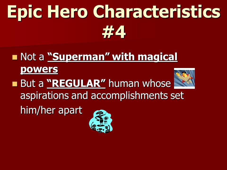 Epic Hero Characteristics #4 Not a Superman with magical powers Not a Superman with magical powers But a REGULAR human whose aspirations and accomplishments set him/her apart But a REGULAR human whose aspirations and accomplishments set him/her apart