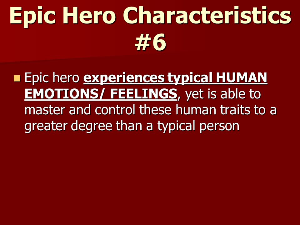 Epic Hero Characteristics #6 Epic hero experiences typical HUMAN EMOTIONS/ FEELINGS, yet is able to master and control these human traits to a greater degree than a typical person Epic hero experiences typical HUMAN EMOTIONS/ FEELINGS, yet is able to master and control these human traits to a greater degree than a typical person