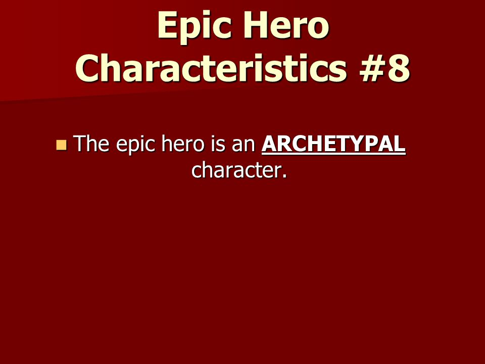 Epic Hero Characteristics #8 The epic hero is an ARCHETYPAL character.