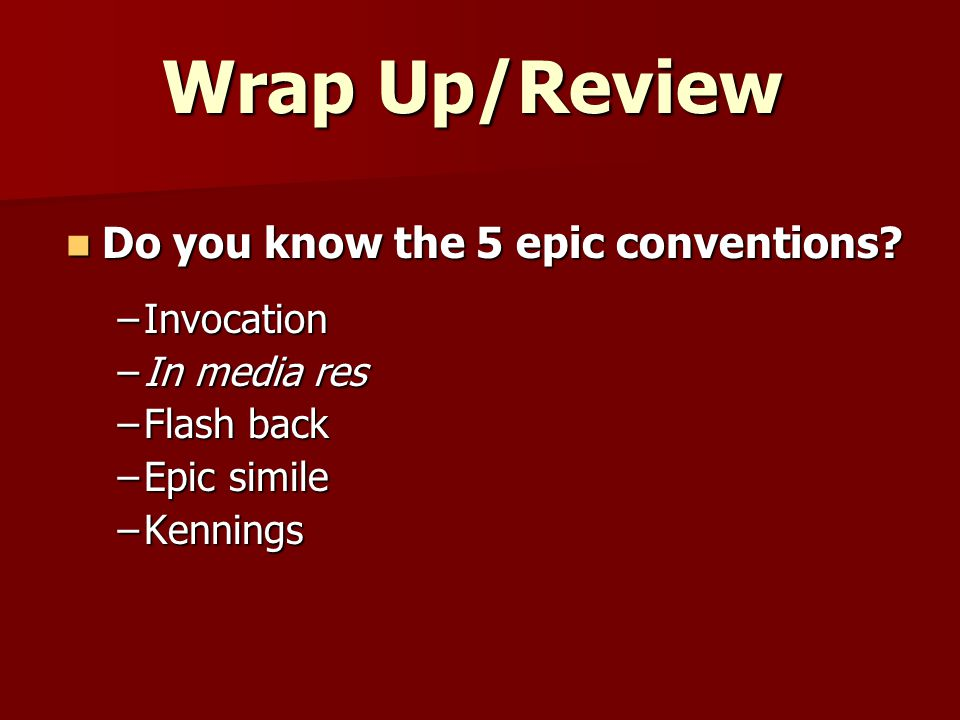 Wrap Up/Review Do you know the 5 epic conventions.
