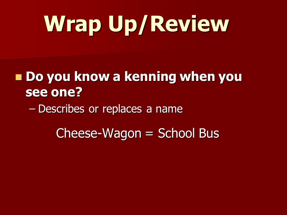 Wrap Up/Review Do you know a kenning when you see one? Do you know a kenning when you see one? –Describes or replaces a name Cheese-Wagon = School Bus