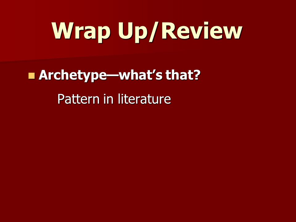 Wrap Up/Review Archetype—what's that? Archetype—what's that? Pattern in literature