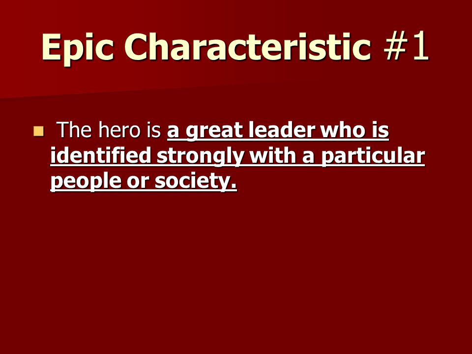 Epic Characteristic #1 The hero is a great leader who is identified strongly with a particular people or society. The hero is a great leader who is id