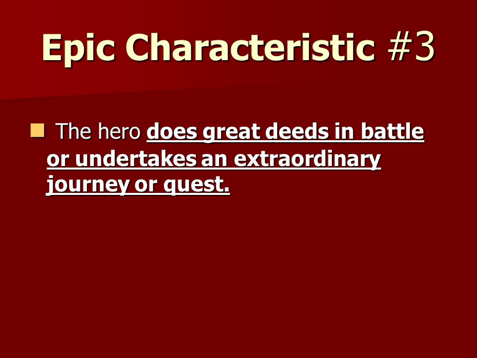 Epic Characteristic #3 The hero does great deeds in battle or undertakes an extraordinary journey or quest. The hero does great deeds in battle or und